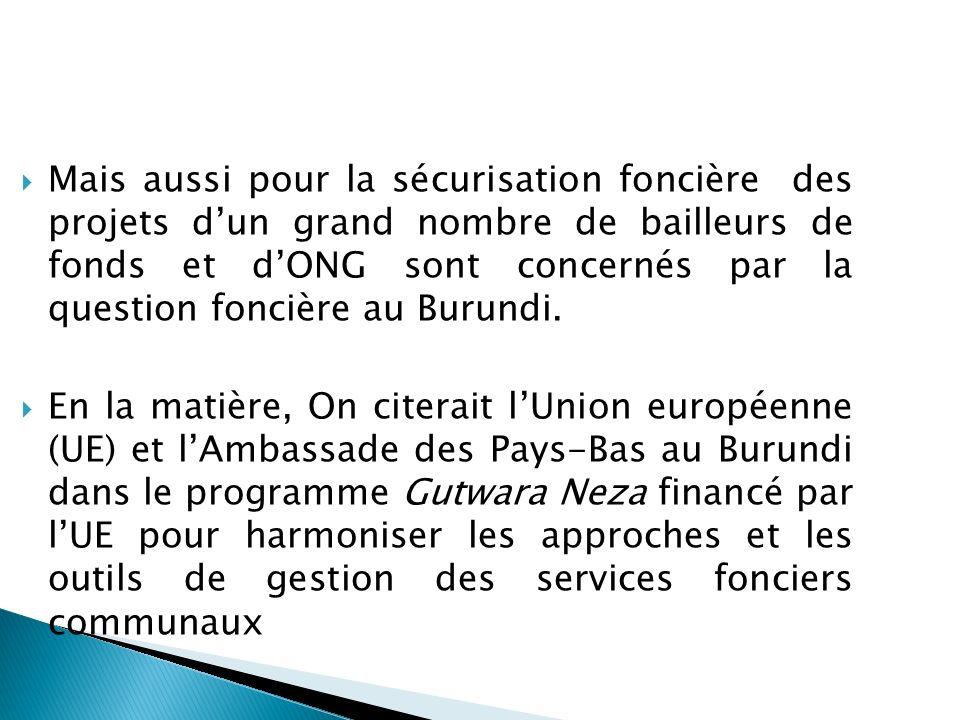 Mais aussi pour la sécurisation foncière des projets dun grand nombre de bailleurs de fonds et dONG sont concernés par la question foncière au Burundi