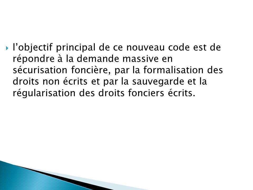 lobjectif principal de ce nouveau code est de répondre à la demande massive en sécurisation foncière, par la formalisation des droits non écrits et pa