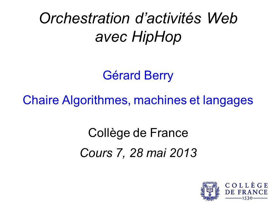 Orchestration dactivités Web avec HipHop Gérard Berry Chaire Algorithmes, machines et langages Collège de France Cours 7, 28 mai 2013