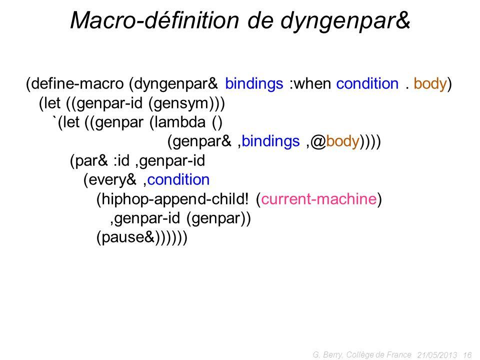 21/05/2013 16 G. Berry, Collège de France Macro-définition de dyngenpar& (define-macro (dyngenpar& bindings :when condition. body) (let ((genpar-id (g