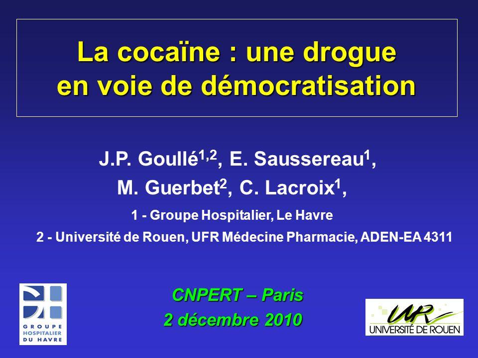 La cocaïne : une drogue en voie de démocratisation J.P. Goullé 1,2, E. Saussereau 1, M. Guerbet 2, C. Lacroix 1, 1 - Groupe Hospitalier, Le Havre 2 -