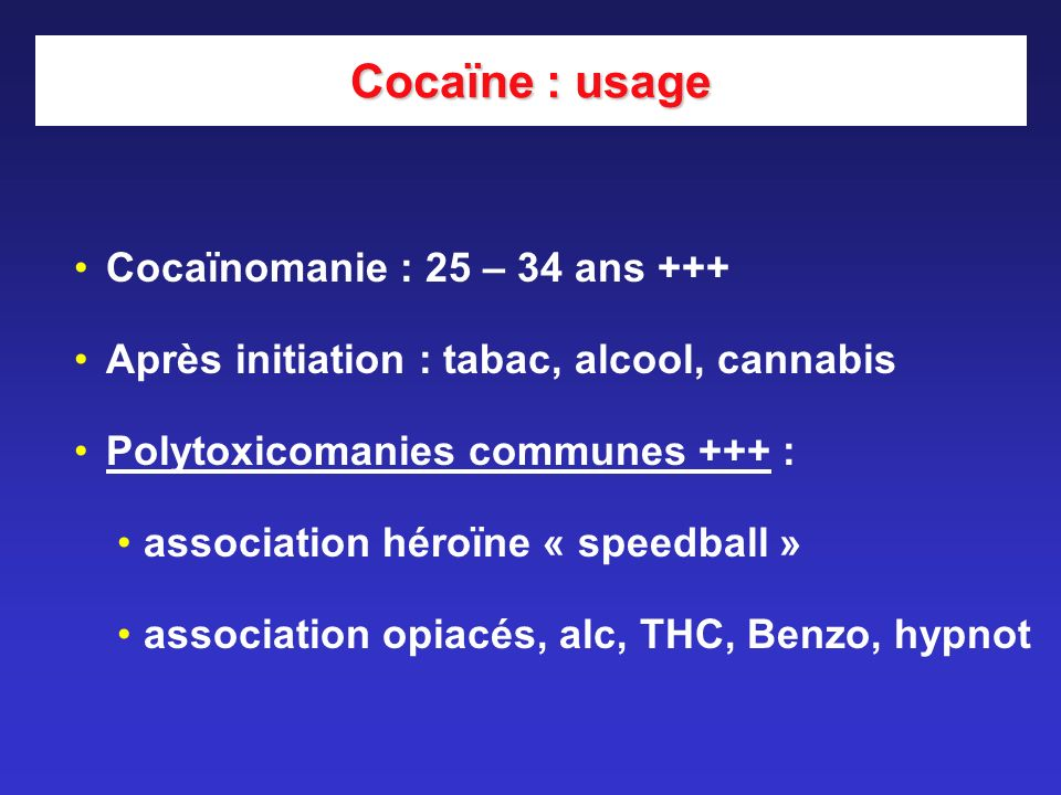 Cocaïne : usage Cocaïnomanie : 25 – 34 ans +++ Après initiation : tabac, alcool, cannabis Polytoxicomanies communes +++ : association héroïne « speedball » association opiacés, alc, THC, Benzo, hypnot