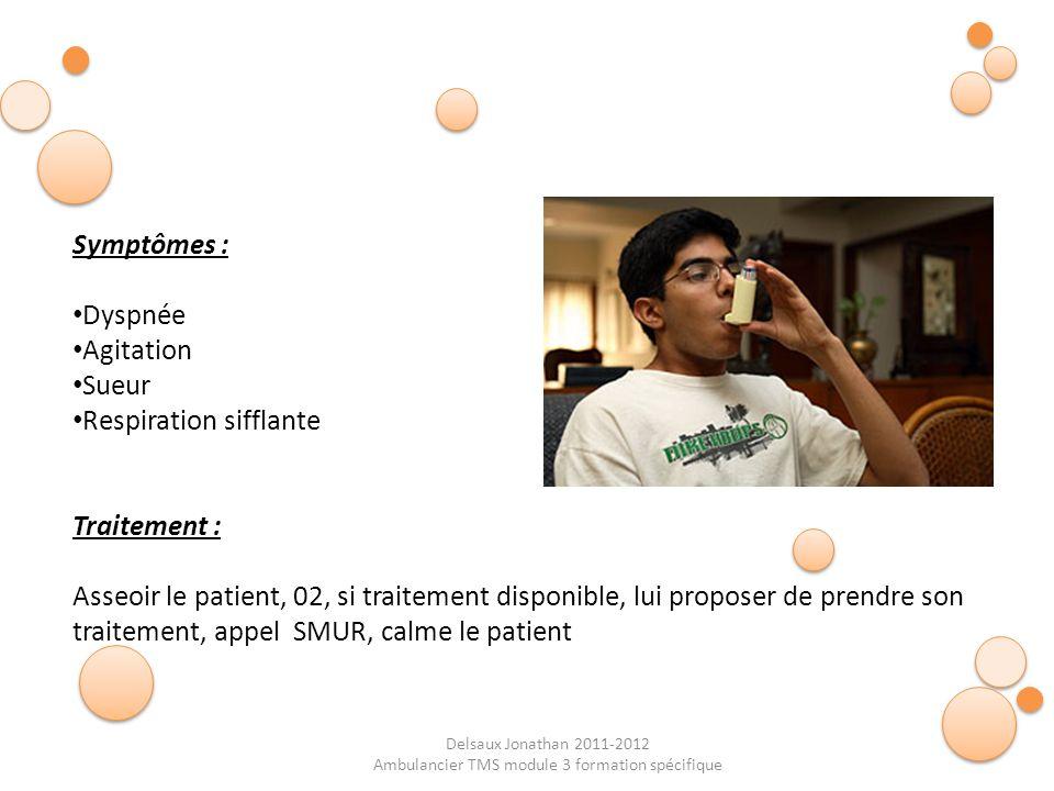 Delsaux Jonathan 2011-2012 Ambulancier TMS module 3 formation spécifique Symptômes : Dyspnée Agitation Sueur Respiration sifflante Traitement : Asseoi