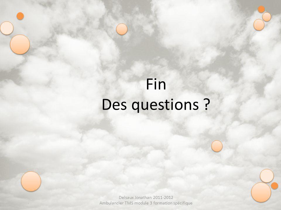 Delsaux Jonathan 2011-2012 Ambulancier TMS module 3 formation spécifique Fin Des questions ?