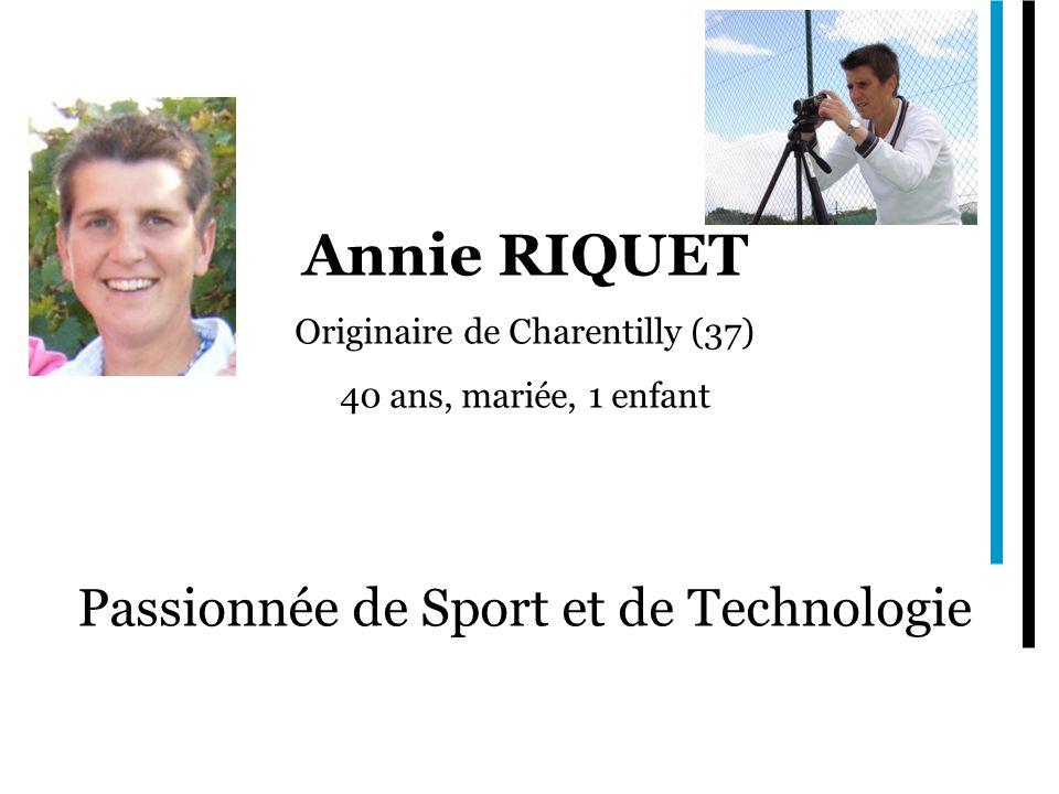 Annie RIQUET Originaire de Charentilly (37) 40 ans, mariée, 1 enfant Passionnée de Sport et de Technologie
