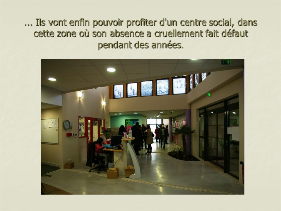 ... Ils vont enfin pouvoir profiter d'un centre social, dans cette zone où son absence a cruellement fait défaut pendant des années.