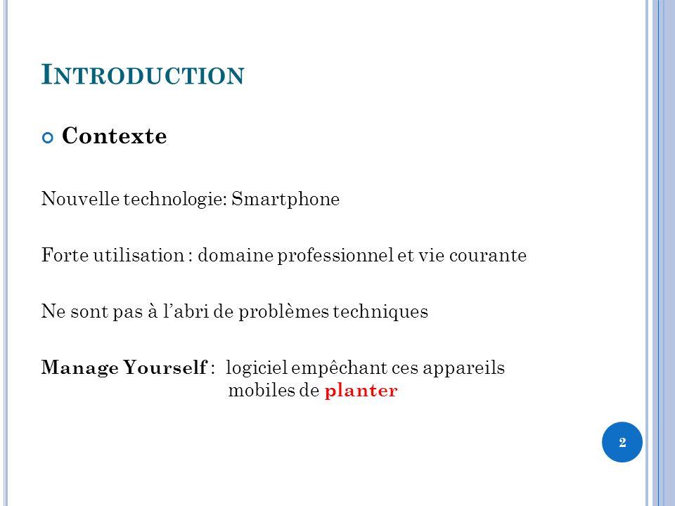 I NTRODUCTION Contexte Nouvelle technologie: Smartphone Forte utilisation : domaine professionnel et vie courante Ne sont pas à labri de problèmes techniques Manage Yourself : logiciel empêchant ces appareils mobiles de planter 2
