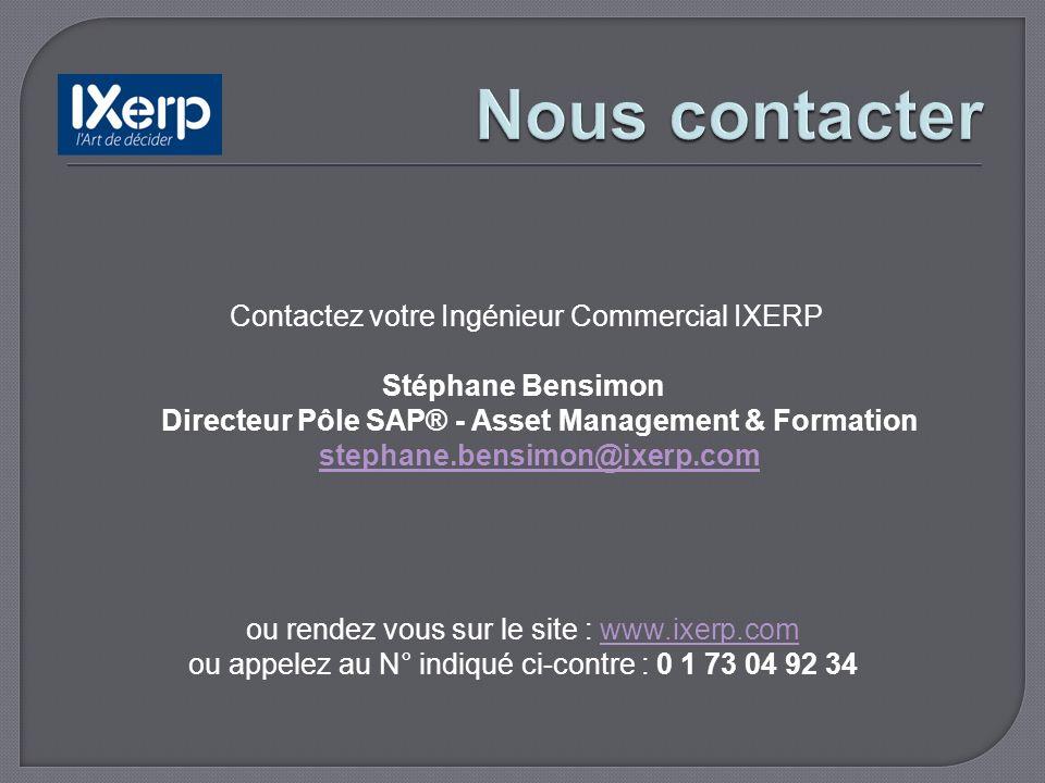 Contactez votre Ingénieur Commercial IXERP Stéphane Bensimon Directeur Pôle SAP® - Asset Management & Formation stephane.bensimon@ixerp.com stephane.bensimon@ixerp.com ou rendez vous sur le site : www.ixerp.comwww.ixerp.com ou appelez au N° indiqué ci-contre : 0 1 73 04 92 34