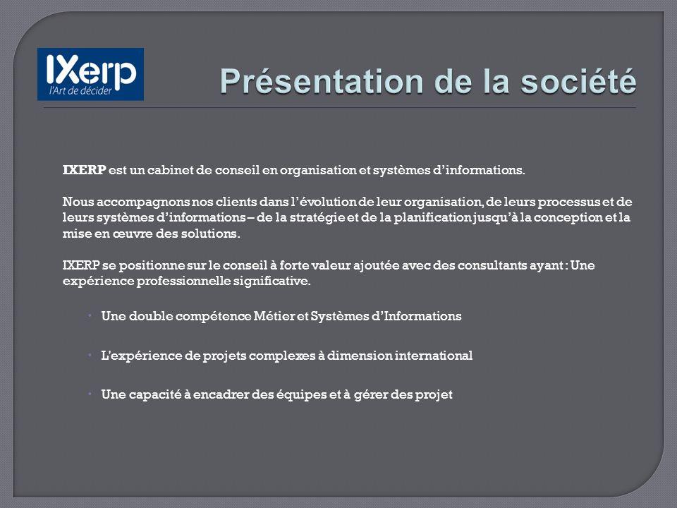 IXERP est un cabinet de conseil en organisation et systèmes dinformations. Nous accompagnons nos clients dans lévolution de leur organisation, de leur