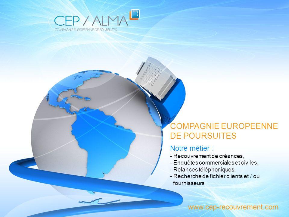 Présentation du Cabinet CEP / ALMA COMPAGNIE EUROPEENNE DE POURSUITES www.cep-recouvrement.com Notre métier : - Recouvrement de créances, - Enquêtes c