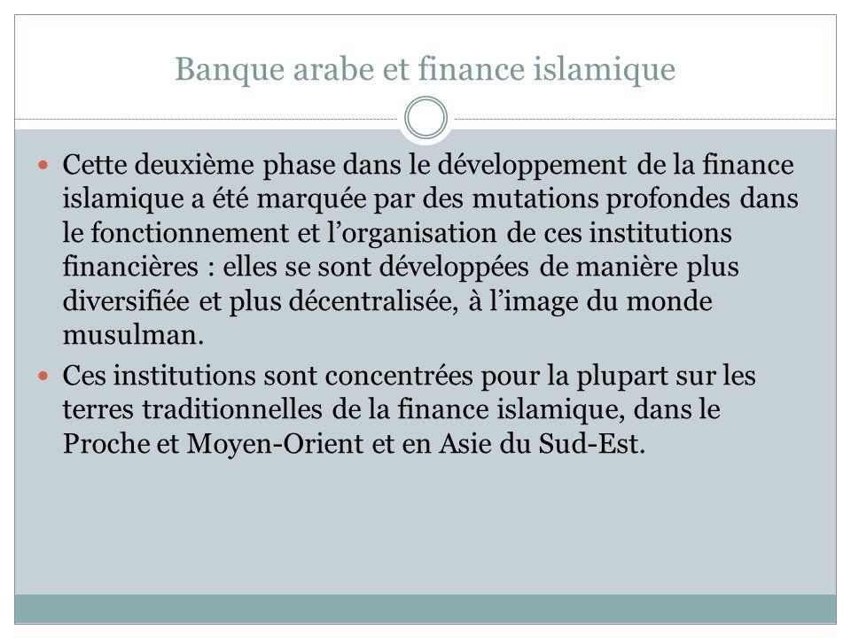 Banque arabe et finance islamique Cette deuxième phase dans le développement de la finance islamique a été marquée par des mutations profondes dans le fonctionnement et lorganisation de ces institutions financières : elles se sont développées de manière plus diversifiée et plus décentralisée, à limage du monde musulman.