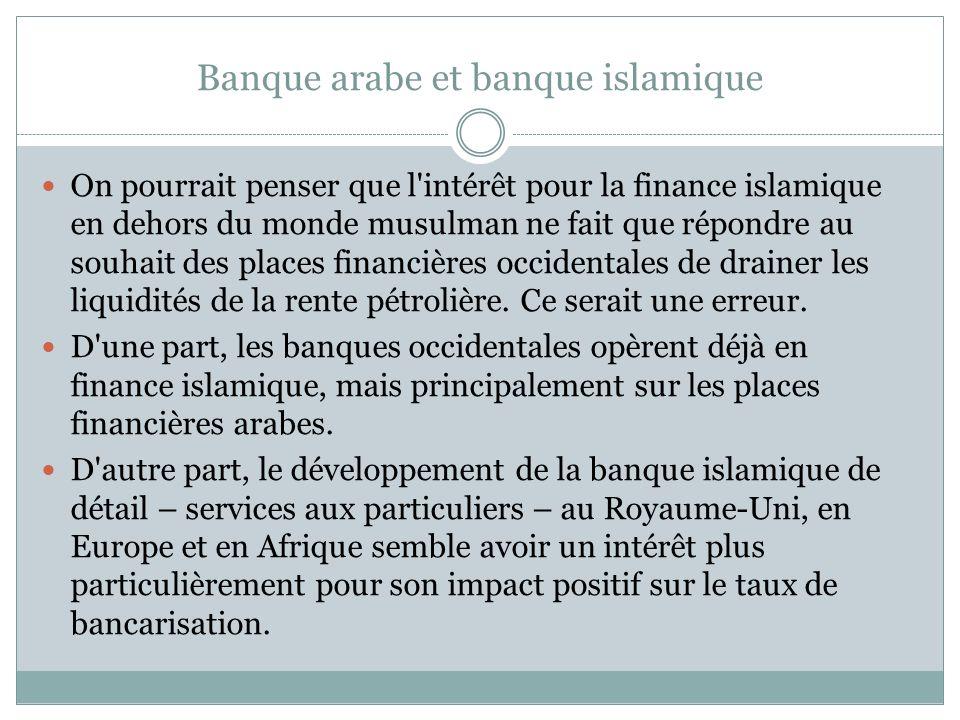 Banque arabe et banque islamique On pourrait penser que l intérêt pour la finance islamique en dehors du monde musulman ne fait que répondre au souhait des places financières occidentales de drainer les liquidités de la rente pétrolière.