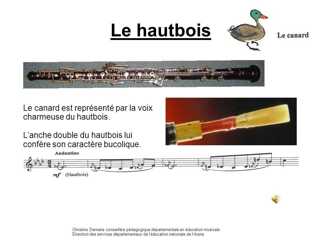 Le hautbois Le canard est représenté par la voix charmeuse du hautbois. Lanche double du hautbois lui confère son caractère bucolique. Christine Demai