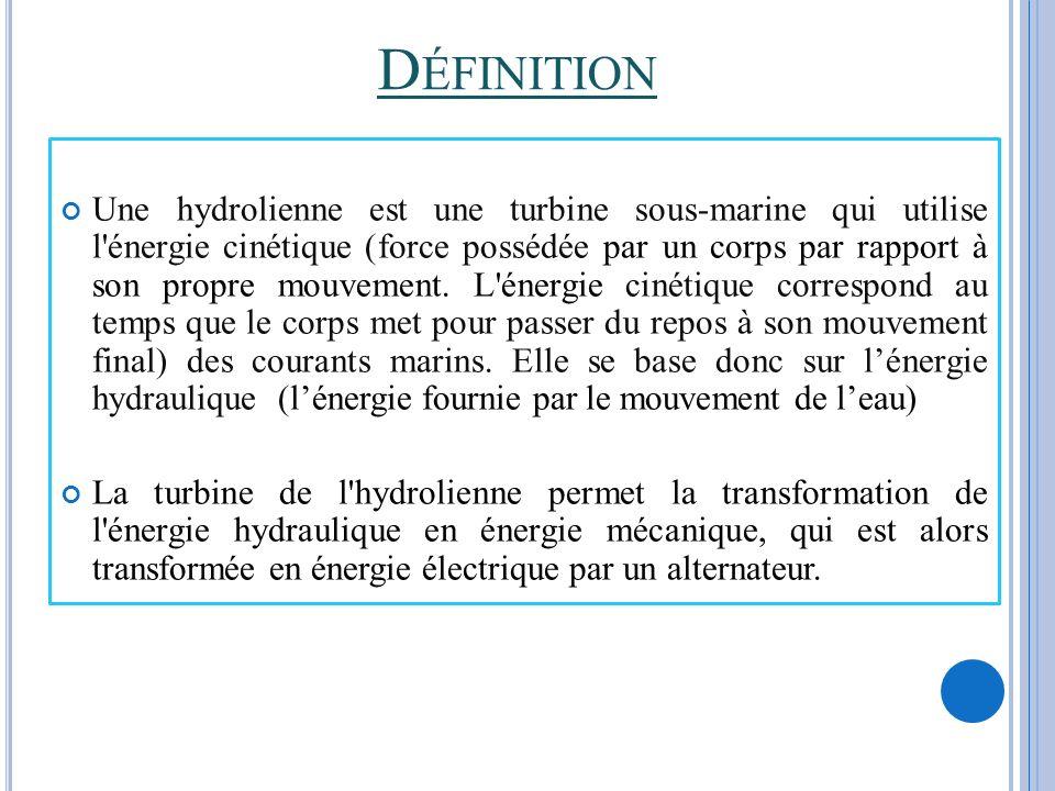 D ÉFINITION Une hydrolienne est une turbine sous-marine qui utilise l'énergie cinétique (force possédée par un corps par rapport à son propre mouvemen