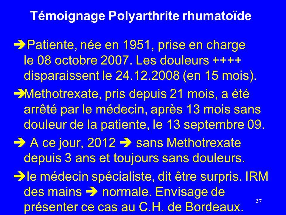 Témoignage Polyarthrite rhumatoïde Patiente, née en 1951, prise en charge le 08 octobre 2007. Les douleurs ++++ disparaissent le 24.12.2008 (en 15 moi