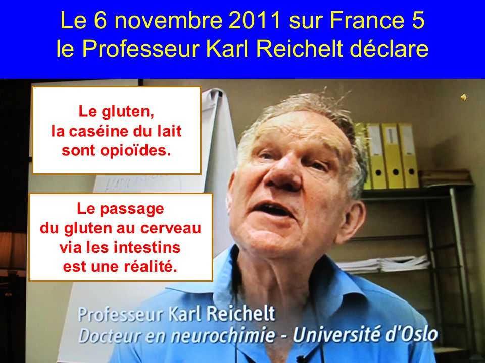 Le 6 novembre 2011 sur France 5 le Professeur Karl Reichelt déclare 42 Le gluten, la caséine du lait sont opioïdes. Le passage du gluten au cerveau vi