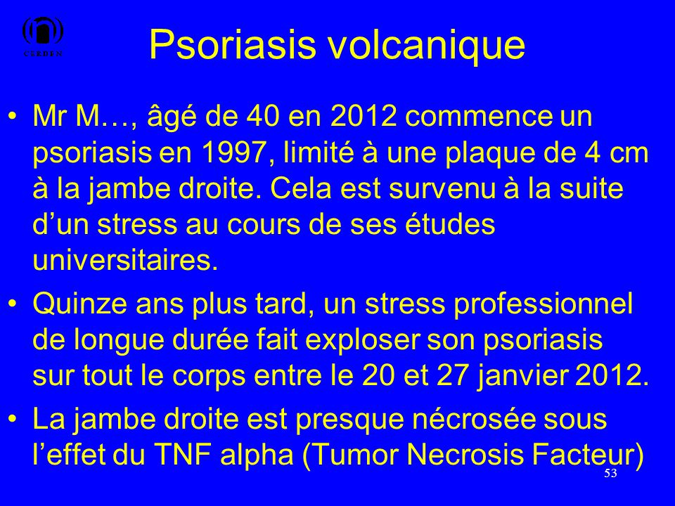 Psoriasis volcanique Mr M…, âgé de 40 en 2012 commence un psoriasis en 1997, limité à une plaque de 4 cm à la jambe droite. Cela est survenu à la suit