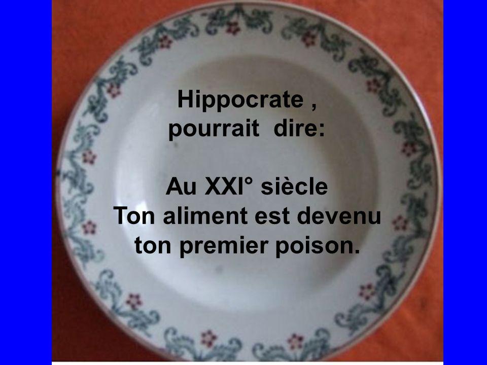 Hippocrate, pourrait dire: Au XXI° siècle Ton aliment est devenu ton premier poison.