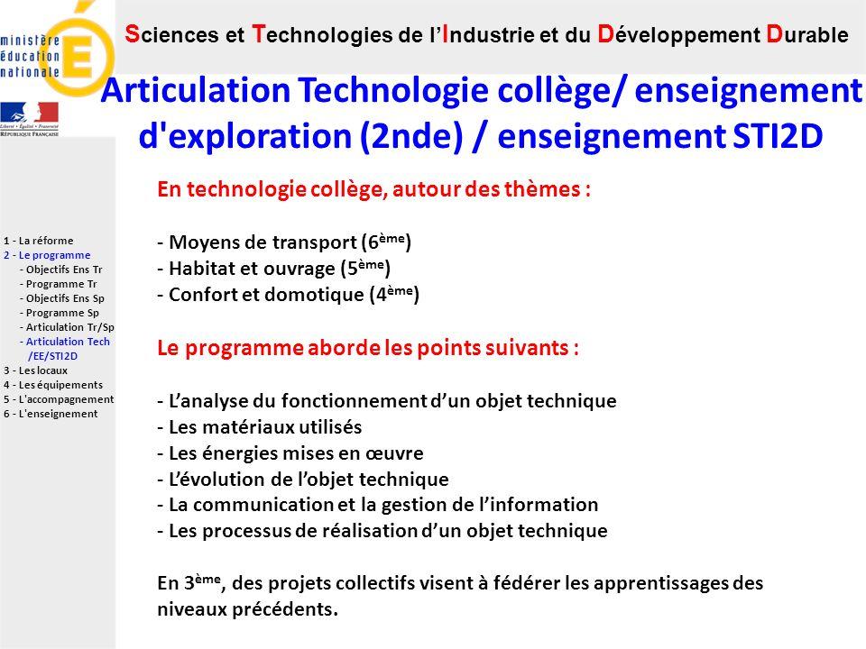 S ciences et T echnologies de l I ndustrie et du D éveloppement D urable 1 - La réforme 2 - Le programme - Objectifs Ens Tr - Programme Tr - Objectifs Ens Sp - Programme Sp - Articulation Tr/Sp - Articulation Tech /EE/STI2D 3 - Les locaux 4 - Les équipements 5 - L accompagnement 6 - L enseignement Articulation Technologie collège/ enseignement d exploration (2nde) / enseignement STI2D En technologie collège, autour des thèmes : - Moyens de transport (6 ème ) - Habitat et ouvrage (5 ème ) - Confort et domotique (4 ème ) Le programme aborde les points suivants : - Lanalyse du fonctionnement dun objet technique - Les matériaux utilisés - Les énergies mises en œuvre - Lévolution de lobjet technique - La communication et la gestion de linformation - Les processus de réalisation dun objet technique En 3 ème, des projets collectifs visent à fédérer les apprentissages des niveaux précédents.