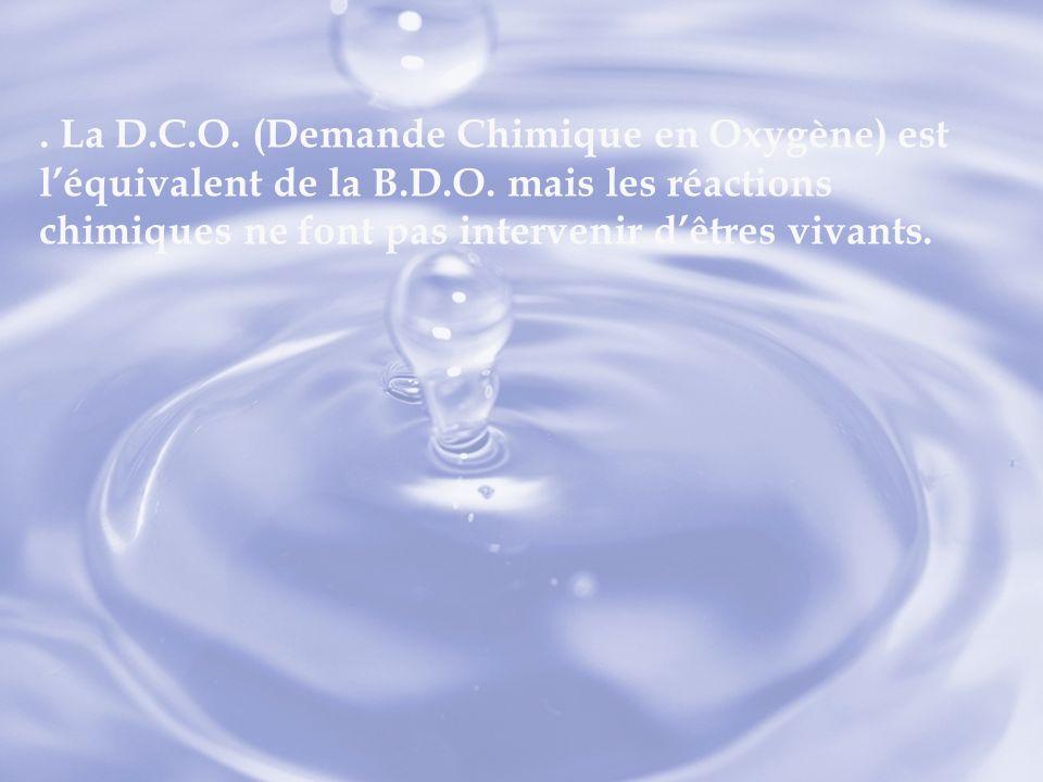 . La D.C.O. (Demande Chimique en Oxygène) est léquivalent de la B.D.O. mais les réactions chimiques ne font pas intervenir dêtres vivants.