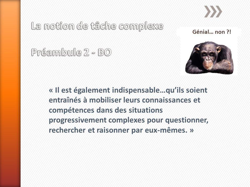 « Il est également indispensable…quils soient entraînés à mobiliser leurs connaissances et compétences dans des situations progressivement complexes pour questionner, rechercher et raisonner par eux-mêmes.