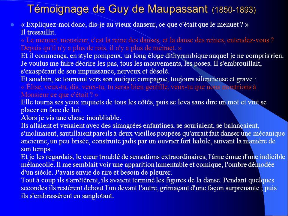 Témoignage de Guy de Maupassant (1850-1893) « Expliquez-moi donc, dis-je au vieux danseur, ce que c'était que le menuet ? » Il tressaillit. « Le menue