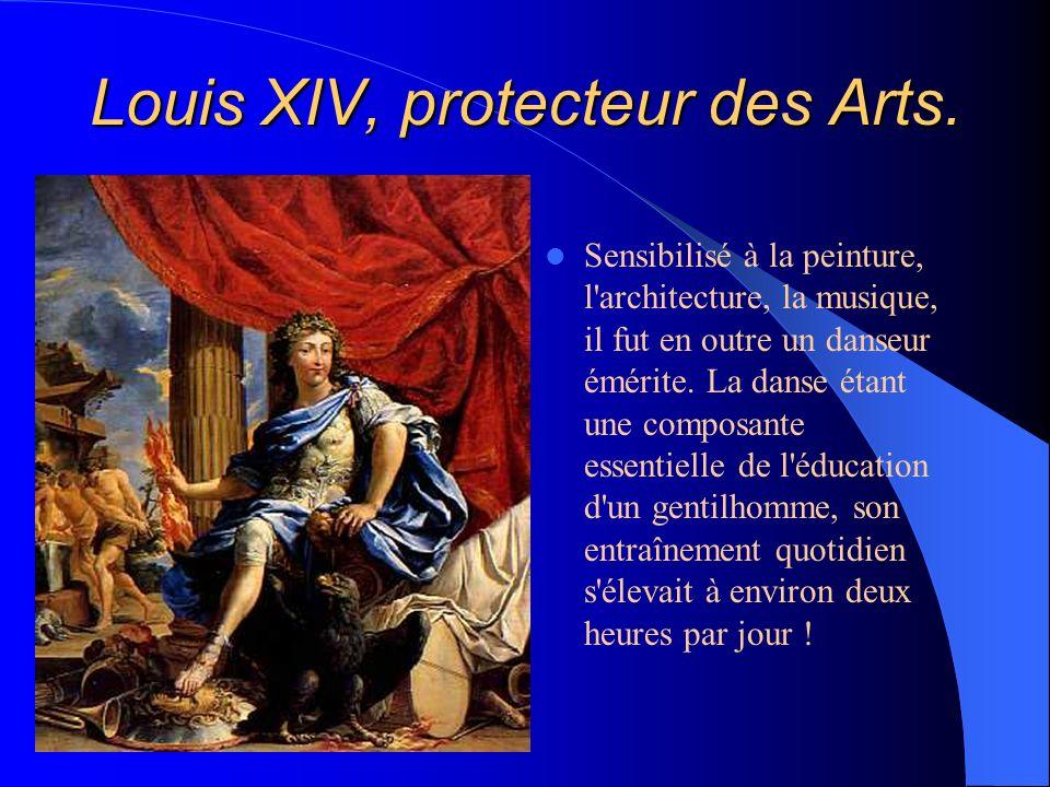 Louis XIV, protecteur des Arts. Sensibilisé à la peinture, l'architecture, la musique, il fut en outre un danseur émérite. La danse étant une composan