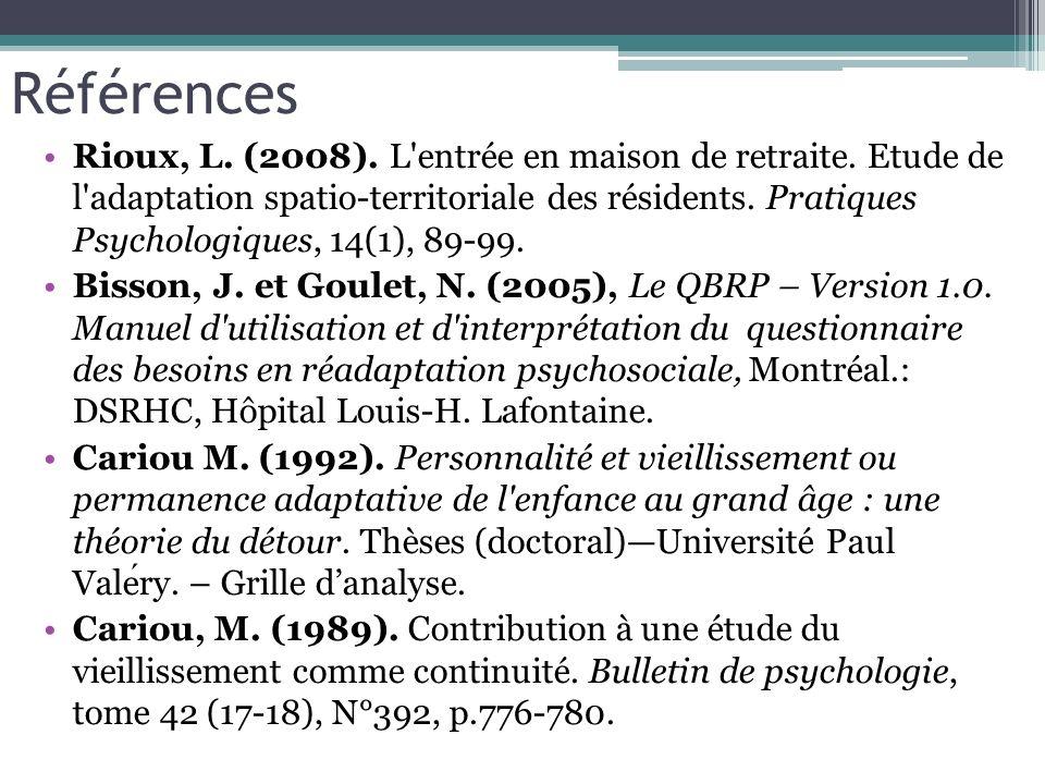 Références Rioux, L. (2008). L'entrée en maison de retraite. Etude de l'adaptation spatio-territoriale des résidents. Pratiques Psychologiques, 14(1),
