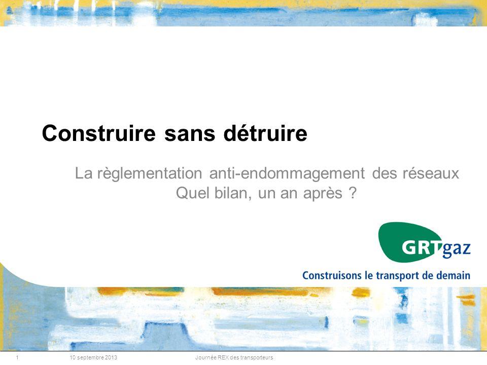 10 septembre 2013Journée REX des transporteurs1 Construire sans détruire La règlementation anti-endommagement des réseaux Quel bilan, un an après ?