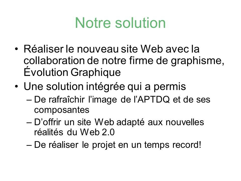 Notre solution Réaliser le nouveau site Web avec la collaboration de notre firme de graphisme, Évolution Graphique Une solution intégrée qui a permis –De rafraîchir limage de lAPTDQ et de ses composantes –Doffrir un site Web adapté aux nouvelles réalités du Web 2.0 –De réaliser le projet en un temps record!