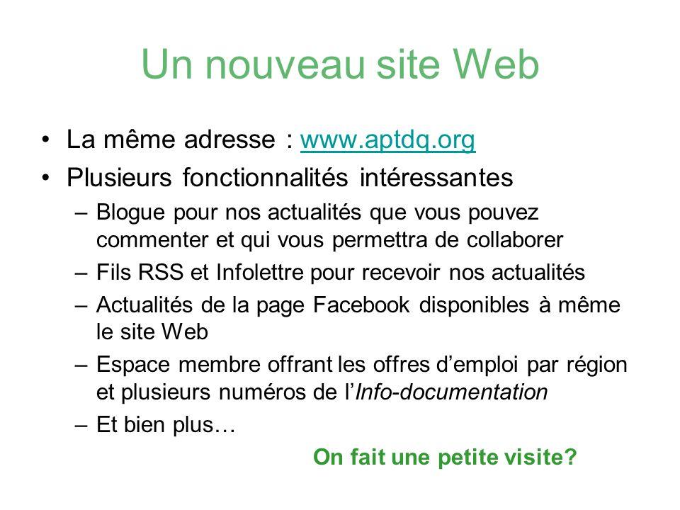 Un nouveau site Web La même adresse : www.aptdq.orgwww.aptdq.org Plusieurs fonctionnalités intéressantes –Blogue pour nos actualités que vous pouvez c