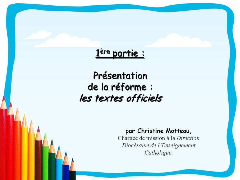 1 ère partie : Présentation de la réforme : les textes officiels par Christine Motteau, Chargée de mission à la Direction Diocésaine de lEnseignement