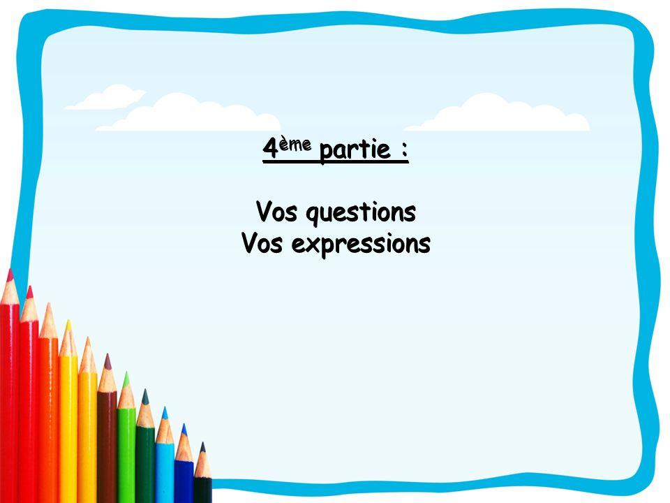 4 ème partie : Vos questions Vos expressions