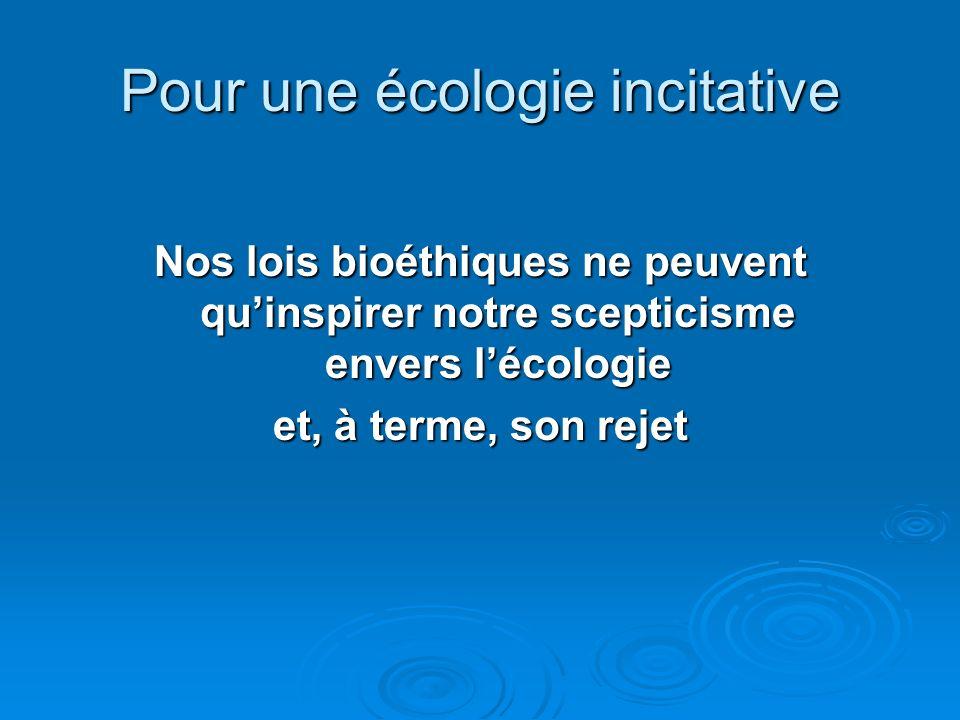 Pour une écologie incitative Nos lois bioéthiques ne peuvent quinspirer notre scepticisme envers lécologie et, à terme, son rejet