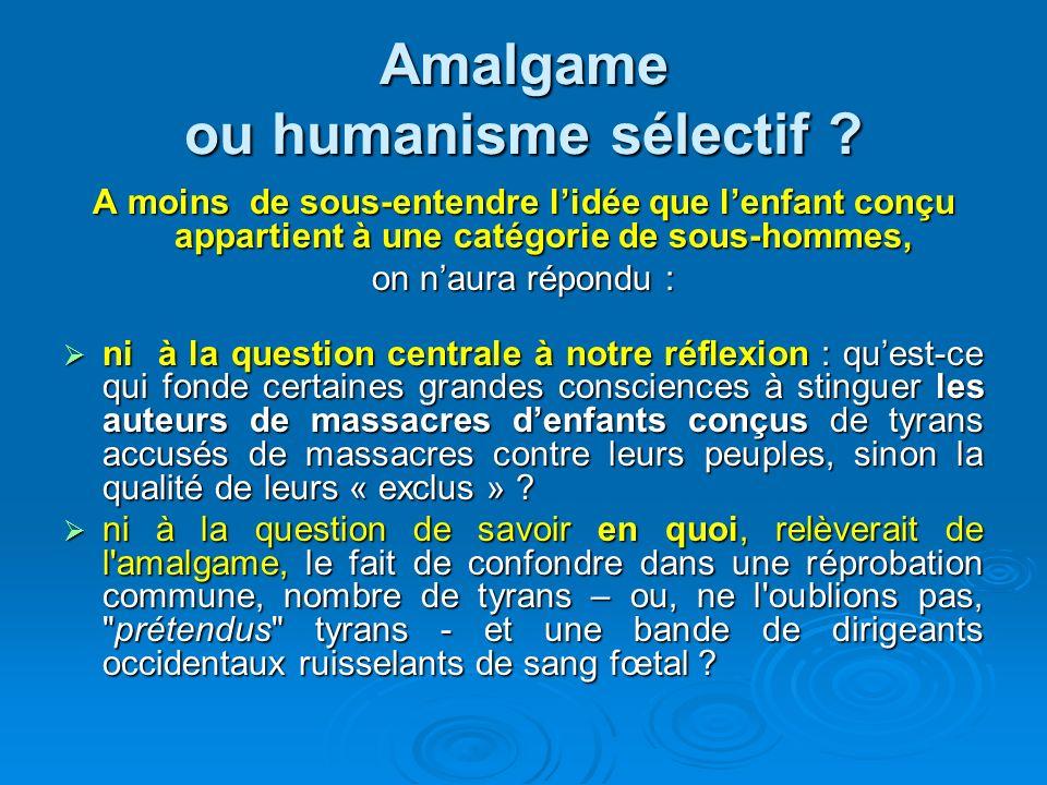 Amalgame ou humanisme sélectif ? A moins de sous-entendre lidée que lenfant conçu appartient à une catégorie de sous-hommes, on naura répondu : ni à l