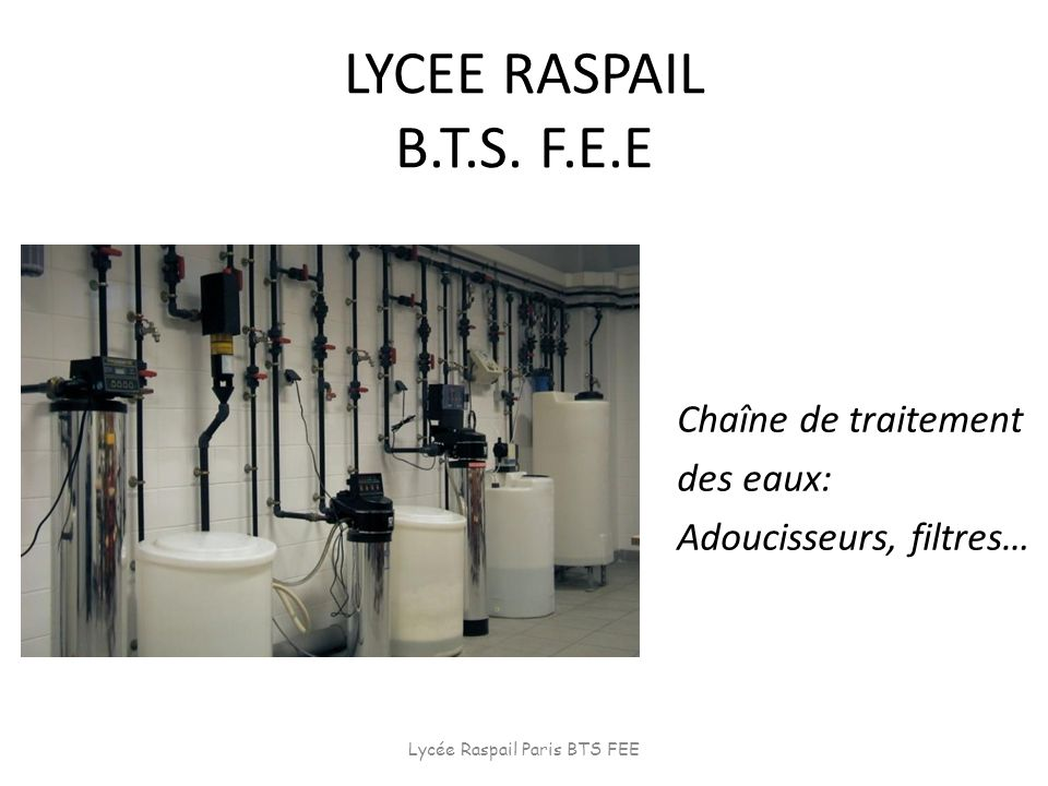 LYCEE RASPAIL B.T.S. F.E.E Chaîne de traitement des eaux: Adoucisseurs, filtres… Lycée Raspail Paris BTS FEE