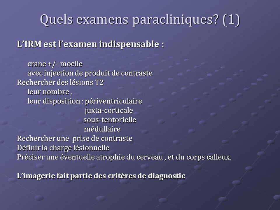 Quels examens paracliniques? (1) LIRM est lexamen indispensable : crane +/- moelle avec injection de produit de contraste Rechercher des lésions T2 le
