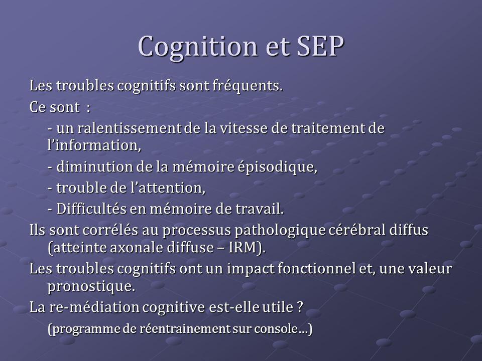 Cognition et SEP Les troubles cognitifs sont fréquents. Ce sont : - un ralentissement de la vitesse de traitement de linformation, - diminution de la