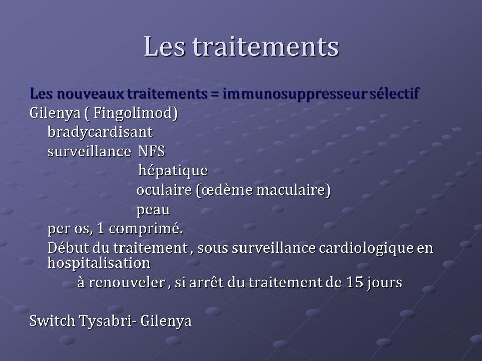 Les traitements Les nouveaux traitements = immunosuppresseur sélectif Gilenya ( Fingolimod) bradycardisant surveillance NFS hépatique hépatique oculai