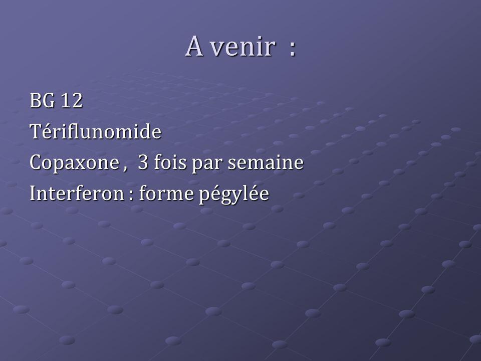 A venir : BG 12 Tériflunomide Copaxone, 3 fois par semaine Interferon : forme pégylée