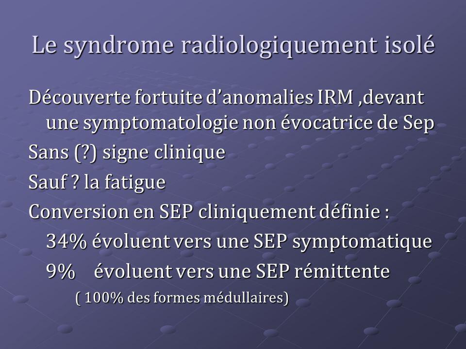 Le syndrome radiologiquement isolé Découverte fortuite danomalies IRM,devant une symptomatologie non évocatrice de Sep Sans (?) signe clinique Sauf ?