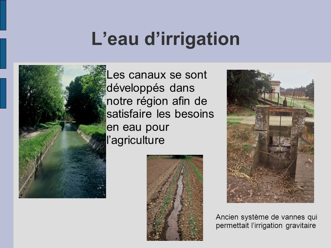 Leau dirrigation Les canaux se sont développés dans notre région afin de satisfaire les besoins en eau pour lagriculture Ancien système de vannes qui