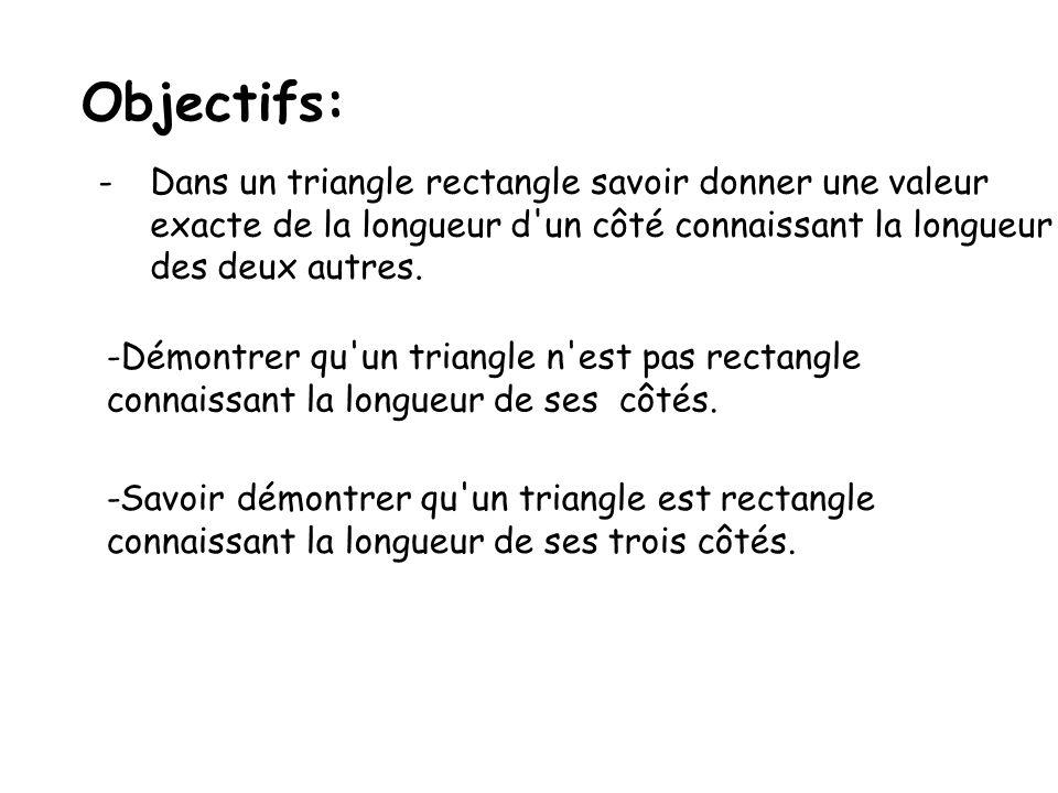 Objectifs: -Dans un triangle rectangle savoir donner une valeur exacte de la longueur d un côté connaissant la longueur des deux autres.