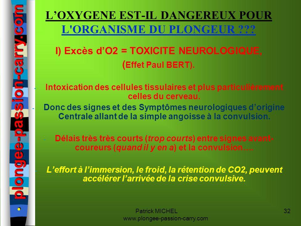 Patrick MICHEL www.plongee-passion-carry.com 32 LOXYGENE EST-IL DANGEREUX POUR L'ORGANISME DU PLONGEUR ??? I) Excès dO2 = TOXICITE NEUROLOGIQUE, ( Eff