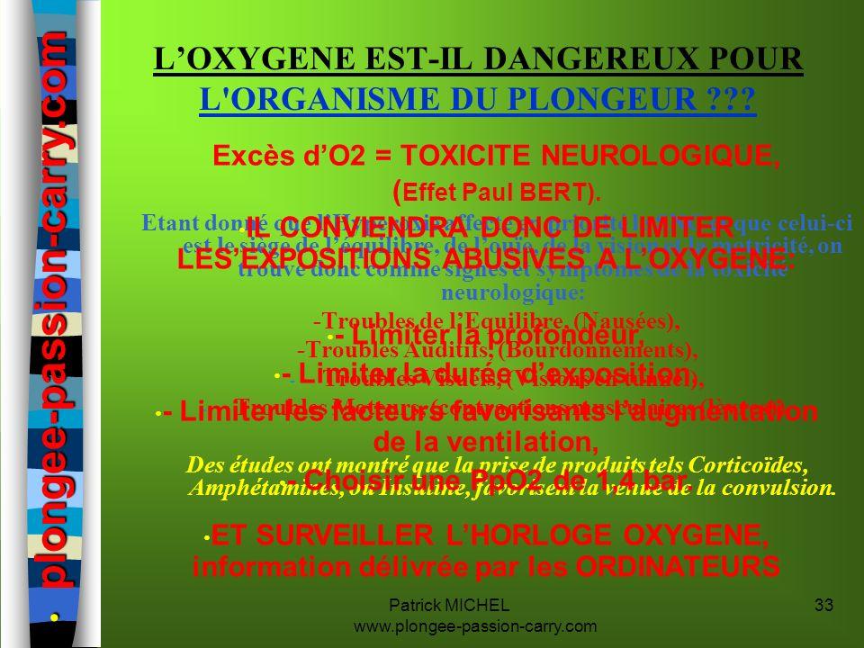 Patrick MICHEL www.plongee-passion-carry.com 33 Excès dO2 = TOXICITE NEUROLOGIQUE, ( Effet Paul BERT). Etant donné que lHyperoxie affecte en priorité
