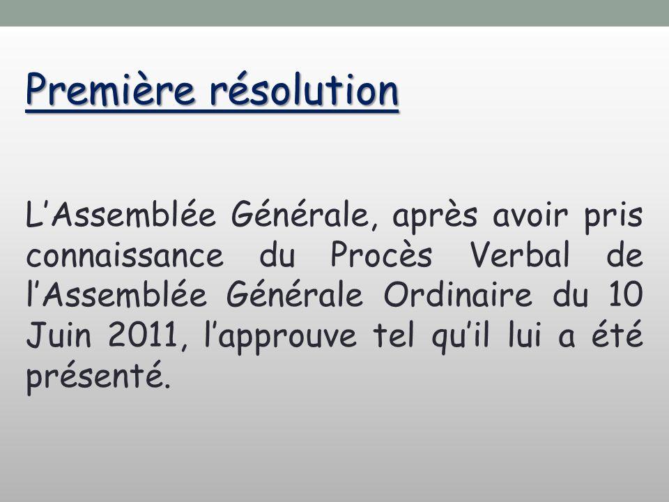 Première résolution LAssemblée Générale, après avoir pris connaissance du Procès Verbal de lAssemblée Générale Ordinaire du 10 Juin 2011, lapprouve tel quil lui a été présenté.