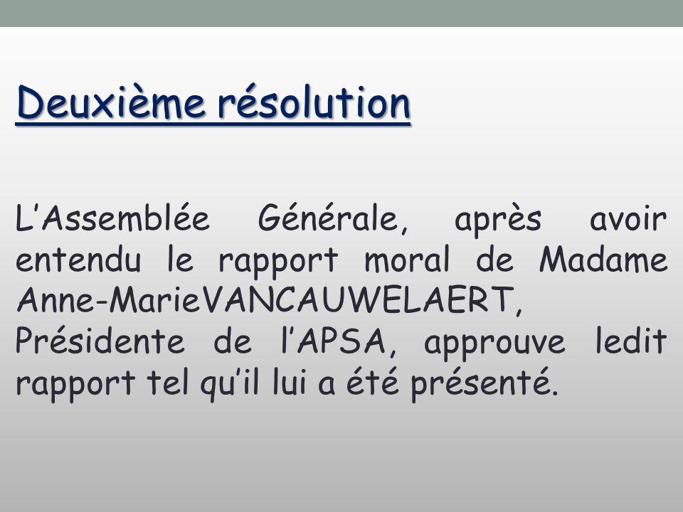 Deuxième résolution LAssemblée Générale, après avoir entendu le rapport moral de Madame Anne-MarieVANCAUWELAERT, Présidente de lAPSA, approuve ledit rapport tel quil lui a été présenté.