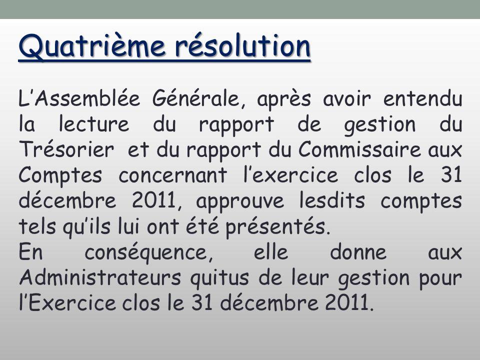 Quatrième résolution LAssemblée Générale, après avoir entendu la lecture du rapport de gestion du Trésorier et du rapport du Commissaire aux Comptes concernant lexercice clos le 31 décembre 2011, approuve lesdits comptes tels quils lui ont été présentés.