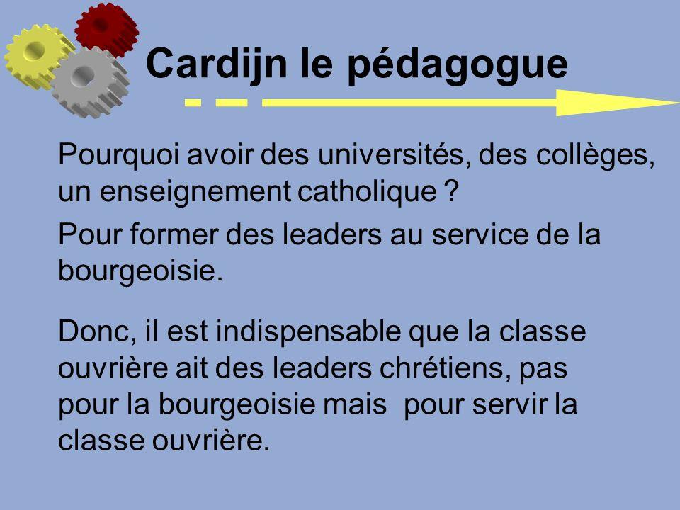 Pourquoi avoir des universités, des collèges, un enseignement catholique ? Pour former des leaders au service de la bourgeoisie. Cardijn le pédagogue