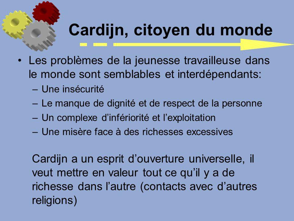 Cardijn, citoyen du monde Les problèmes de la jeunesse travailleuse dans le monde sont semblables et interdépendants: –Une insécurité –Le manque de di